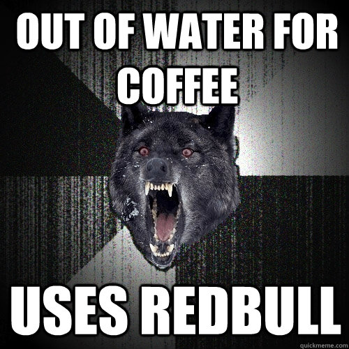 out of water for coffee uses redbull - out of water for coffee uses redbull  Misc