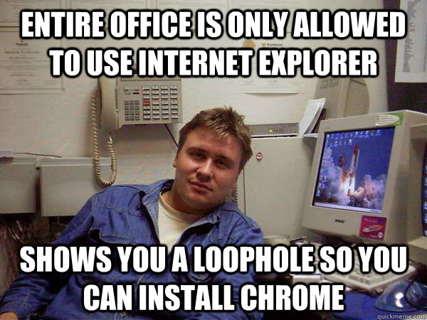 Entire office is only allowed to use Internet Explorer Shows you a loophole so you can install Chrome