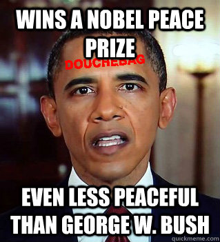 Wins a Nobel Peace Prize Even less peaceful than George W. Bush