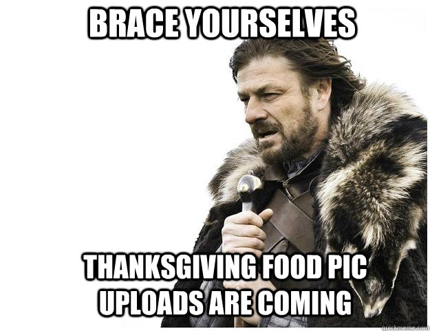 BRACE YOURSELVES THANKSGIVING FOOD PIC UPLOADS ARE COMING  - BRACE YOURSELVES THANKSGIVING FOOD PIC UPLOADS ARE COMING   Imminent Ned