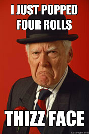 I JUST POPPED FOUR ROLLS THIZZ FACE  - I JUST POPPED FOUR ROLLS THIZZ FACE   Pissed old guy