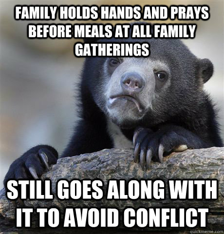 Family holds hands and prays before meals at all family gatherings still goes along with it to avoid conflict - Family holds hands and prays before meals at all family gatherings still goes along with it to avoid conflict  Confession Bear