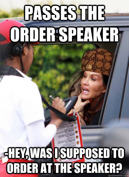 Passes the order speaker -Hey, was I supposed to order at the speaker?