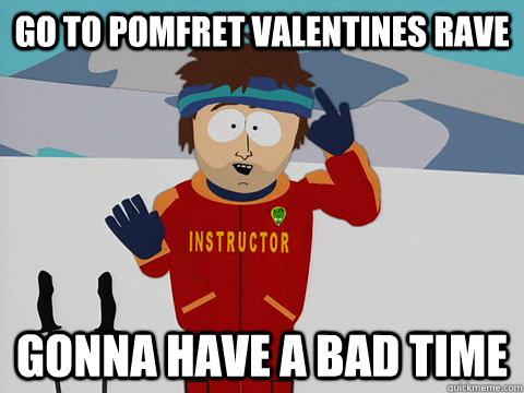 go to pomfret valentines rave gonna have a bad time