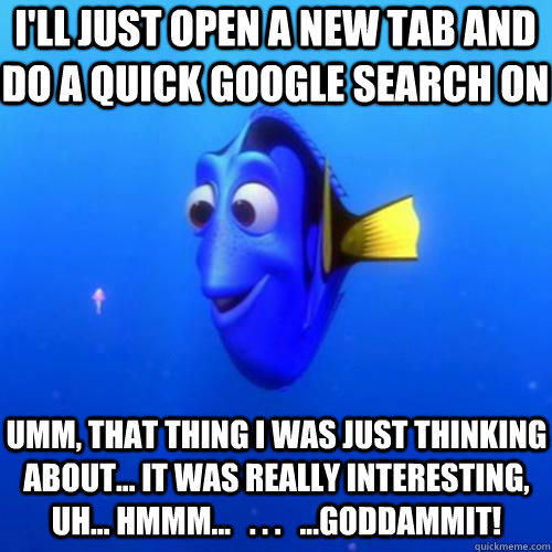I'll just open a new tab and do a quick google search on umm, that thing I was just thinking about... it was really interesting, uh... hmmm...   . . .   ...Goddammit! - I'll just open a new tab and do a quick google search on umm, that thing I was just thinking about... it was really interesting, uh... hmmm...   . . .   ...Goddammit!  dory