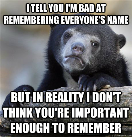 I tell you I'm bad at remembering everyone's name but in reality i don't think you're important enough to remember  - I tell you I'm bad at remembering everyone's name but in reality i don't think you're important enough to remember   Confession Bear