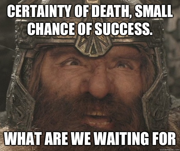 Certainty of death, small chance of success. What are we waiting for