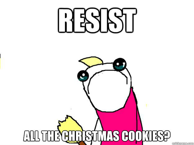 Resist All the Christmas cookies? - Resist All the Christmas cookies?  All the things sad