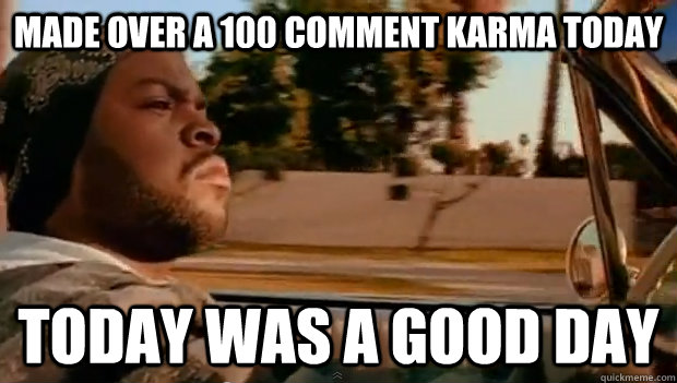 Made over a 100 comment karma today Today was a good day - Made over a 100 comment karma today Today was a good day  Misc