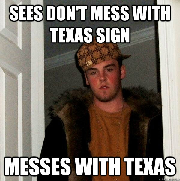 sees don't mess with texas sign messes with texas - sees don't mess with texas sign messes with texas  Scumbag Steve
