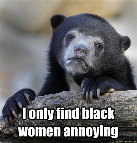 I only find black women annoying  Confession Bear