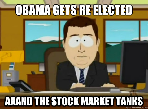 Obama gets re elected    aaand the stock market tanks  - Obama gets re elected    aaand the stock market tanks   South Park Banker