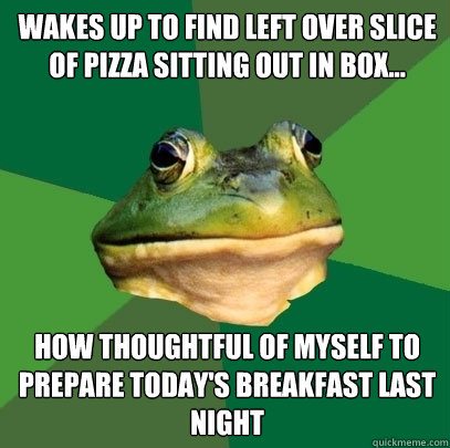 Wakes up to find left over slice of pizza sitting out in box... How thoughtful of myself to prepare today's breakfast last night - Wakes up to find left over slice of pizza sitting out in box... How thoughtful of myself to prepare today's breakfast last night  Foul Bachelor Frog