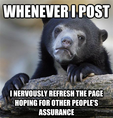 Whenever i post  i nervously refresh the page  hoping for other people's assurance  - Whenever i post  i nervously refresh the page  hoping for other people's assurance   Confession Bear
