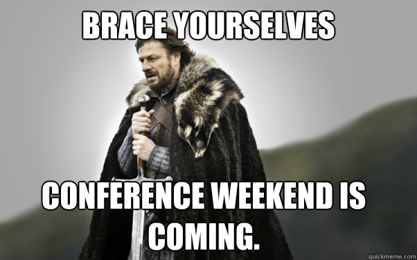 BRACE YOURSELVES Conference weekend is coming. - BRACE YOURSELVES Conference weekend is coming.  Ned Stark