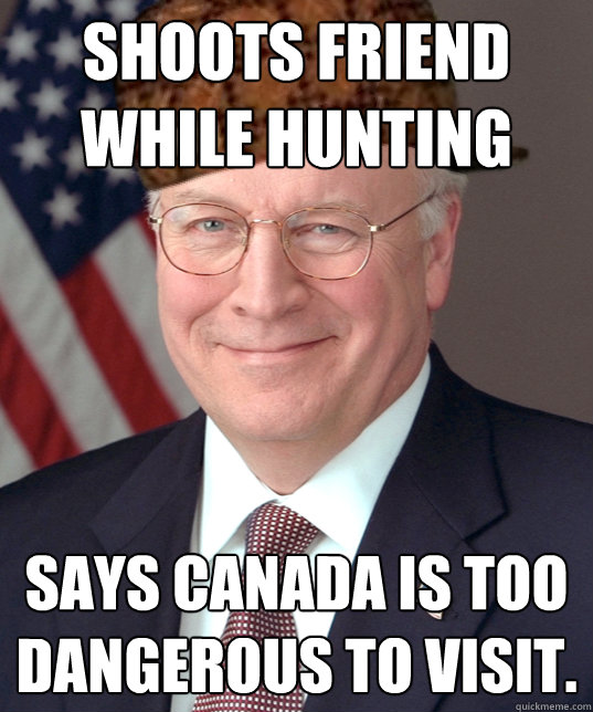 Shoots friend while hunting says canada is too dangerous to visit.