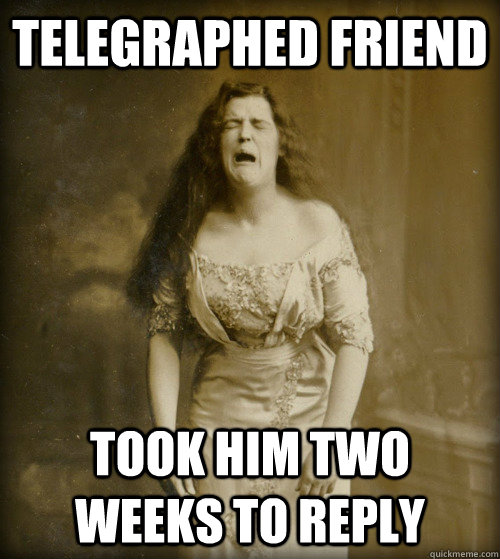 telegraphed friend took him two weeks to reply - telegraphed friend took him two weeks to reply  1890s Problems