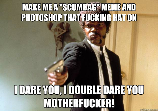 Make Me A Scumbag Meme And Photoshop That Fucking Hat On I Dare You I Double Dare You Motherfucker