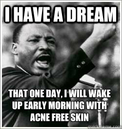 I have a dream that one day, I will wake up early morning with ACNE FREE SKIN