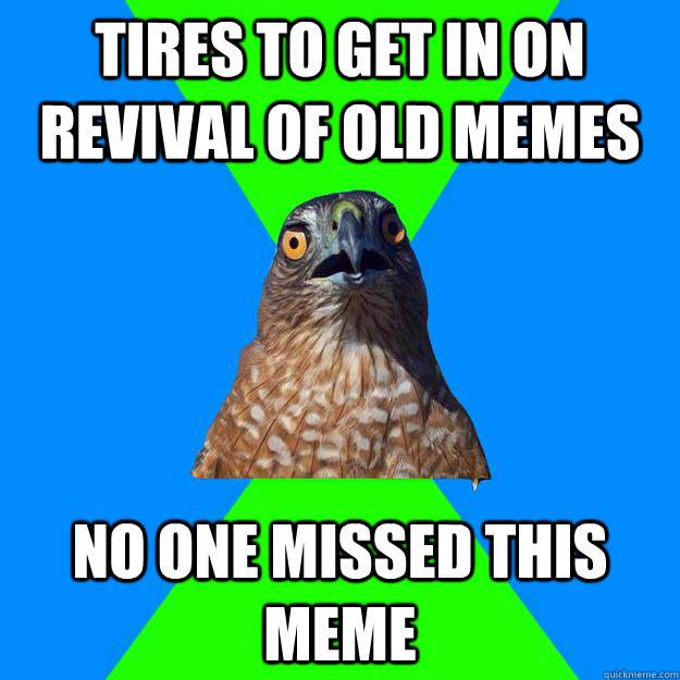 TIRES TO GET IN ON REVIVAL OF OLD MEMES NO ONE MISSED THIS MEME - TIRES TO GET IN ON REVIVAL OF OLD MEMES NO ONE MISSED THIS MEME  Hawkward