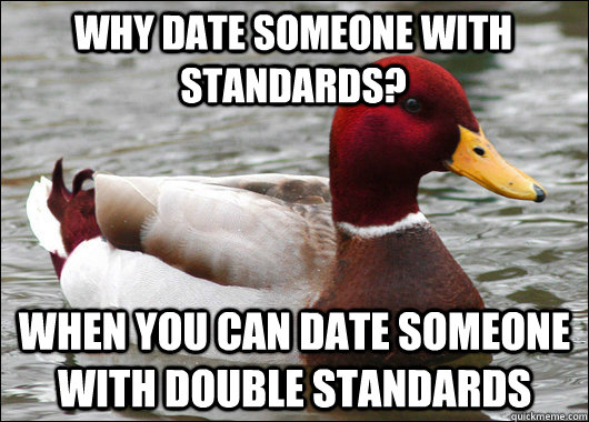 Why date someone with standards? When you can date someone with double standards - Why date someone with standards? When you can date someone with double standards  Malicious Advice Mallard