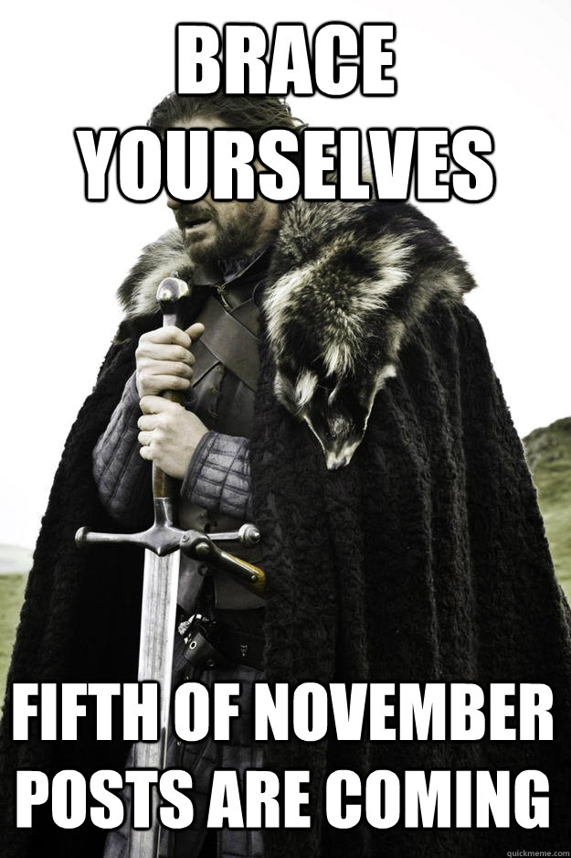 Brace Yourselves Fifth of November posts are coming - Brace Yourselves Fifth of November posts are coming  Winter is coming