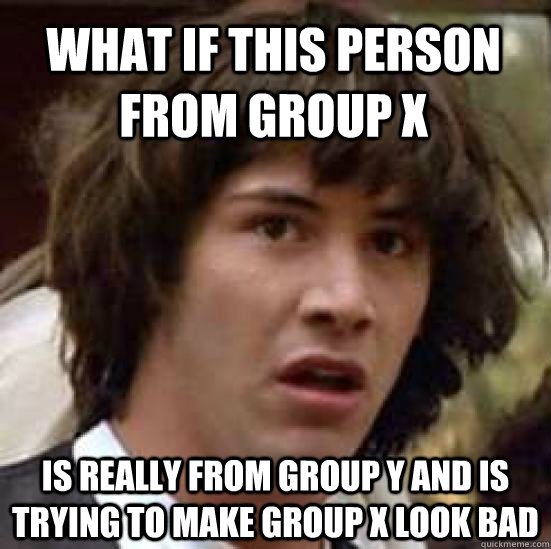 What if this person from group x Is really from group Y and is trying to make group x look bad - What if this person from group x Is really from group Y and is trying to make group x look bad  conspiracy keanu