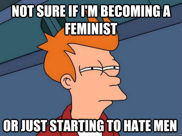 Not sure if I'm becoming a feminist Or just starting to hate men - Not sure if I'm becoming a feminist Or just starting to hate men  FuturamaFry