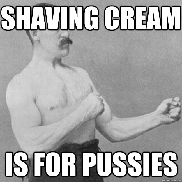 Shaving cream is for pussies - Shaving cream is for pussies  overly manly man