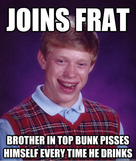 joins frat Brother in top bunk pisses himself every time he drinks - joins frat Brother in top bunk pisses himself every time he drinks  Bad Luck Brian