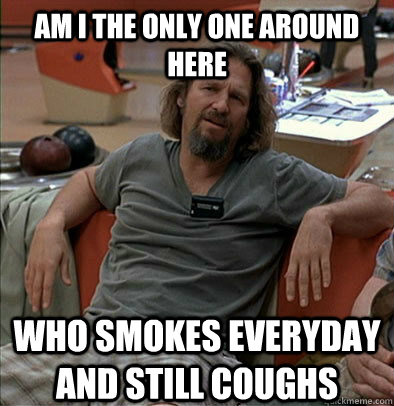 Am I the only one around here who smokes everyday and still coughs