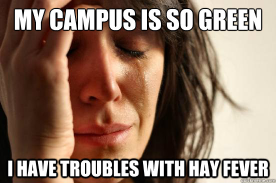 My campus is so green I have troubles with hay fever - My campus is so green I have troubles with hay fever  First World Problems