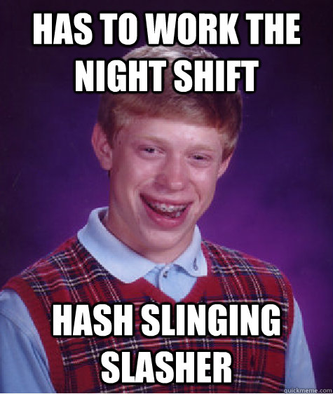 Has to work the night shift hash slinging slasher - Has to work the night shift hash slinging slasher  Bad Luck Brian