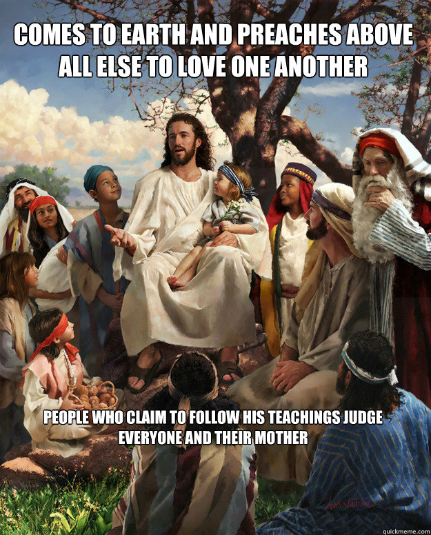 comes to earth and preaches above all else to love one another people who claim to follow his teachings judge everyone and their mother  Story Time Jesus