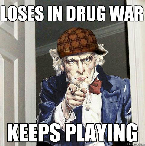 loses in drug war keeps playing - loses in drug war keeps playing  Scumbag Uncle Sam