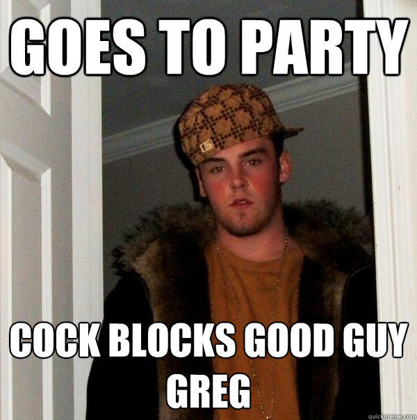 GOES TO PARTY COCK BLOCKS GOOD GUY GREG - GOES TO PARTY COCK BLOCKS GOOD GUY GREG  Scumbag Steve
