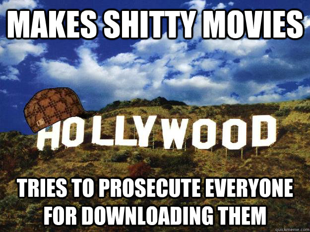 Makes shitty movies Tries to prosecute everyone for downloading them