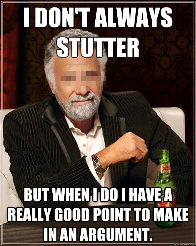 I don't always stutter  but when i do i have a really good point to make in an argument.