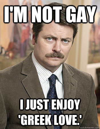 81ae596b09685c28168f6cff2b98e3f1b070bdc8fb94823b6c9f8f88590e9c19 i'm not gay i just enjoy 'greek love ' awesome nick offerman