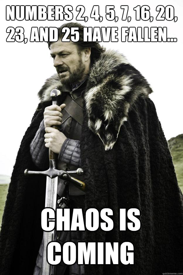 Numbers 2, 4, 5, 7, 16, 20, 23, and 25 have fallen... Chaos is coming - Numbers 2, 4, 5, 7, 16, 20, 23, and 25 have fallen... Chaos is coming  Winter is coming