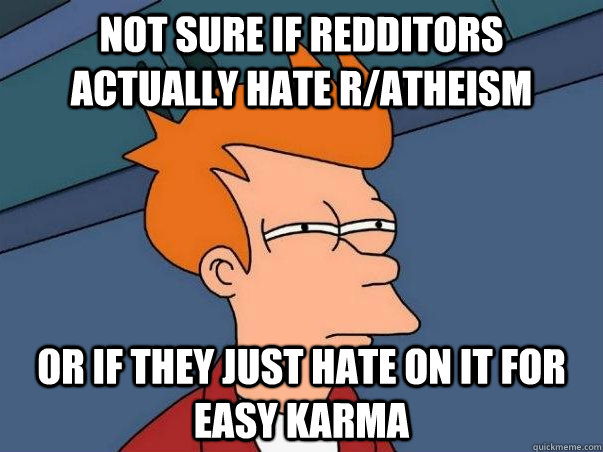 Not sure if redditors actually hate r/atheism   or if they just hate on it for easy karma - Not sure if redditors actually hate r/atheism   or if they just hate on it for easy karma  Not sure if deaf