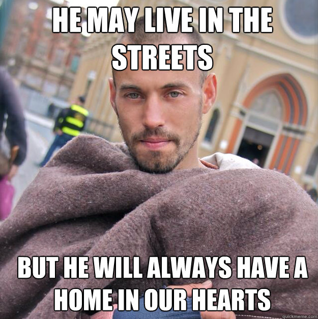 He may live in the streets but he will always have a home in our hearts