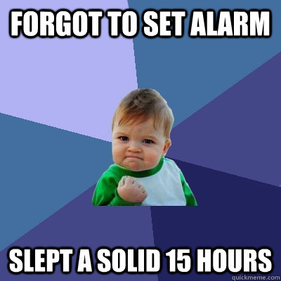 forgot to set alarm Slept a solid 15 hours - forgot to set alarm Slept a solid 15 hours  Success Kid