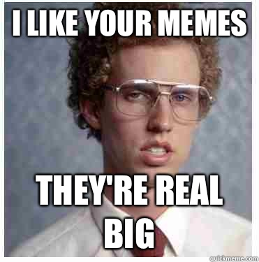 I like your memes They're real big  Napoleon dynamite