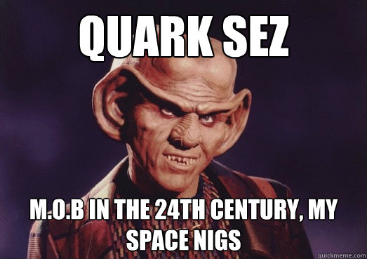quark sez m.o.b in the 24th century, my space nigs