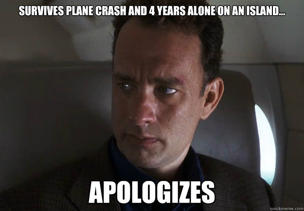 81b87715376ee5515433ba06487c1cd2d9ce429f993ac1279bb6a8d711e3a368 survives plane crash and 4 years alone on an island apologizes,Good Plane Memes