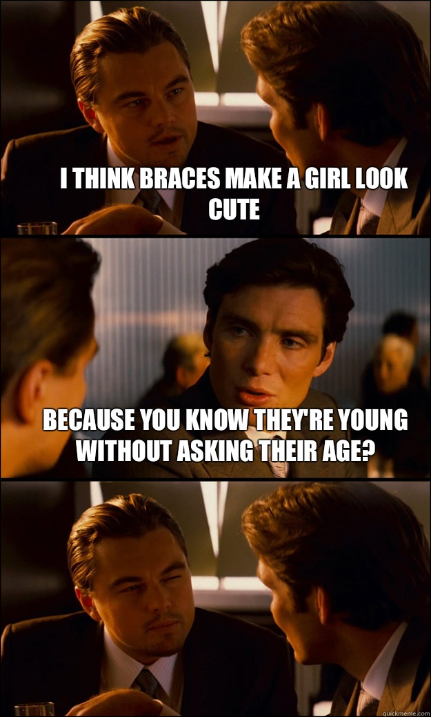 I think braces make a girl look cute Because you know they're young without asking their age?  - I think braces make a girl look cute Because you know they're young without asking their age?   Inception