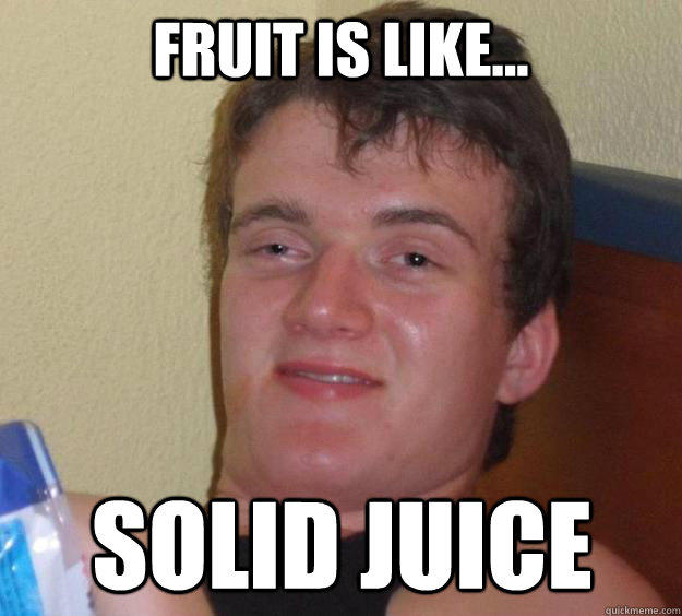 Fruit is like... solid juice