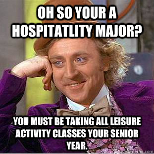 Oh so your a hospitatlity major? You must be taking all leisure activity classes your senior year.  Condescending Wonka