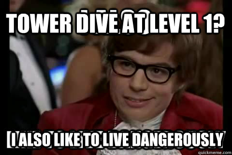 Tower dive at level 1? I also like to live dangerously  I also like to live dangerously